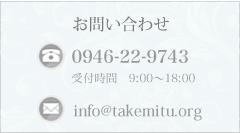 お問い合わせ ☎:0946-22-9743 受付時間9:00〜18:00 mail:info@takemitsu.org